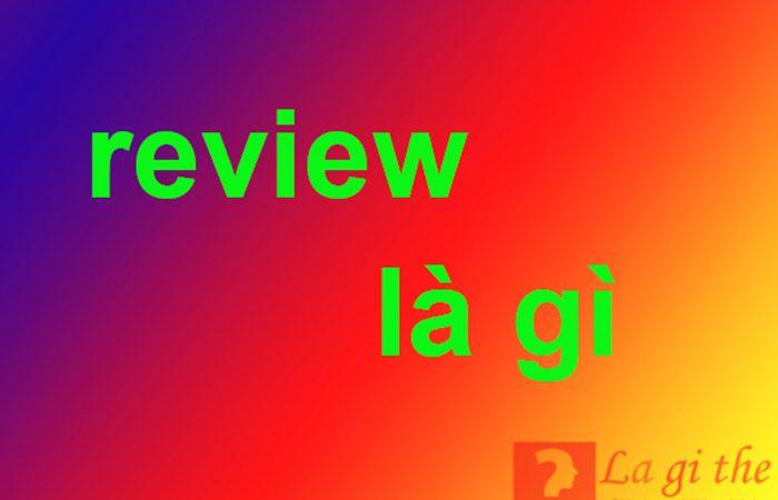 Review là gì – Định nghĩa chuẩn nhất theo xu hướng hiện đại
